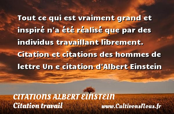 Citations - Citations Albert Einstein - Citation travail - Tout ce qui est vraiment grand et inspiré n a été réalisé que par des individus travaillant librement.  Citation et citations des hommes de lettre  Un e citation d Albert Einstein CITATIONS ALBERT EINSTEIN