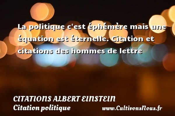 La politique c est éphémère mais une équation est éternelle.  Citation et citations des hommes de lettre  Une citation d Albert Einstein  ALBERT EINSTEIN - Citations Albert Einstein - Citation politique