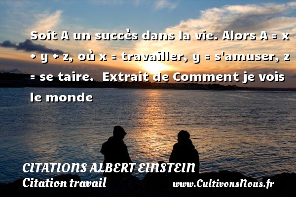 Citations - Citations Albert Einstein - Citation travail - Soit A un succès dans la vie. Alors A = x + y + z, où x = travailler, y = s amuser, z = se taire.   Extrait de Comment je vois le monde  Une citation d Albert Einstein CITATIONS ALBERT EINSTEIN