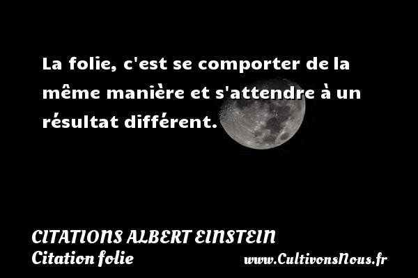 Citations - Citations Albert Einstein - Citation folie - La folie, c est se comporter de la même manière et s attendre à un résultat différent.   Une citation d Albert Einstein CITATIONS ALBERT EINSTEIN
