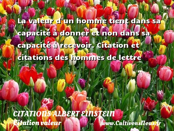 La valeur d un homme tient dans sa capacité à donner et non dans sa capacité à recevoir.  Citation et citations des hommes de lettre  Une citation d Albert Einstein  ALBERT EINSTEIN - Citations Albert Einstein - Citation valeur