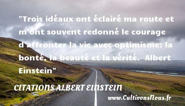 Citations Albert Einstein - Citation courage - Trois idéaux ont éclairé ma route et m ont souvent redonné le courage d affronter la vie avec optimisme: la bonté, la beauté et la vérité.   Albert Einstein   Une citation sur le courage CITATIONS ALBERT EINSTEIN