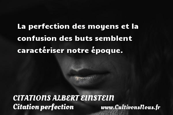La perfection des moyens et la confusion des buts semblent caractériser notre époque.  Une citation d Albert Einstein CITATIONS ALBERT EINSTEIN - Citation perfection
