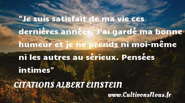 Citations - Citations Albert Einstein - Je suis satisfait de ma vie ces dernières années. J ai gardé ma bonne humeur et je ne prends ni moi-même ni les autres au sérieux.  Pensées intimes Une citation d  Albert Einstein CITATIONS ALBERT EINSTEIN