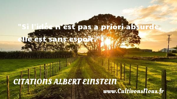 Citations - Citations Albert Einstein - Citations espoir - Si l idée n est pas a priori absurde, elle est sans espoir.  Une citation d  Albert Einstein CITATIONS ALBERT EINSTEIN