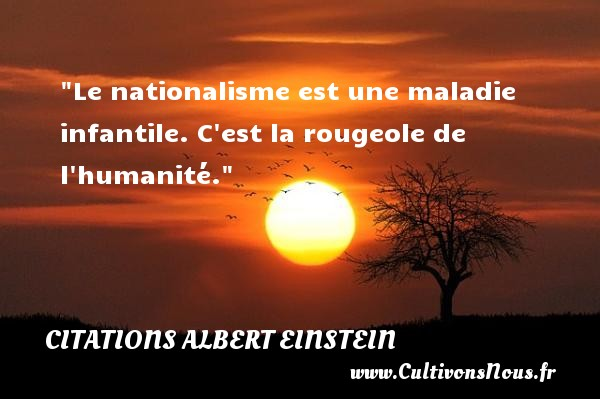 Citations - Citations Albert Einstein - Citation humanité - Citation nation - Le nationalisme est une maladie infantile. C est la rougeole de l humanité.  Une citation d  Albert Einstein CITATIONS ALBERT EINSTEIN