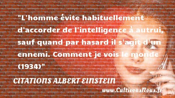 Citations - Citations Albert Einstein - Citation hasard - L homme évite habituellement d accorder de l intelligence à autrui, sauf quand par hasard il s agit d un ennemi.  Comment je vois le monde (1934) Une citation d  Albert Einstein CITATIONS ALBERT EINSTEIN