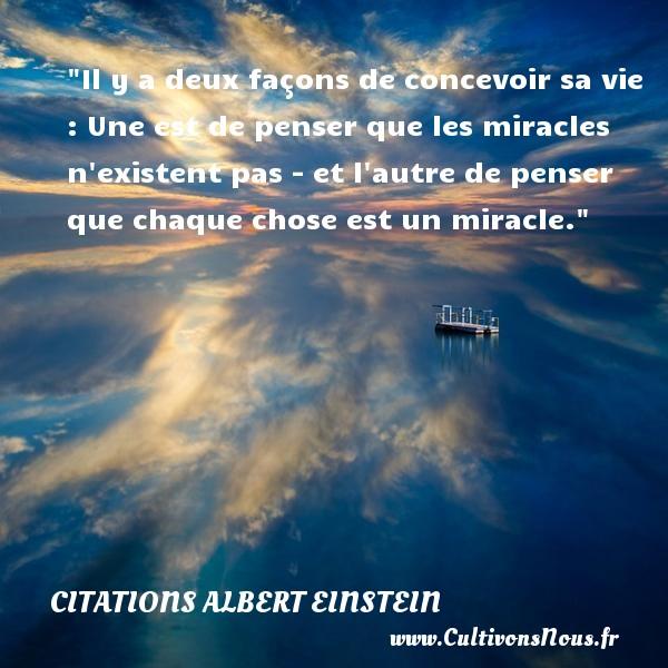 Il y a deux façons de concevoir sa vie : Une est de penser que les miracles n existent pas - et l autre de penser que chaque chose est un miracle.  Une citation d  Albert Einstein CITATIONS ALBERT EINSTEIN