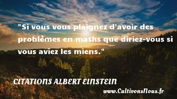 Citations - Citations Albert Einstein - Si vous vous plaignez d avoir des problèmes en maths que diriez-vous si vous aviez les miens.  Une citation d  Albert Einstein CITATIONS ALBERT EINSTEIN