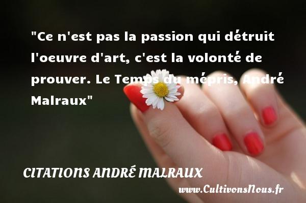 Ce n est pas la passion qui détruit l oeuvre d art, c est la volonté de prouver.  Le Temps du mépris, André Malraux   Une citation sur la volonté CITATIONS ANDRÉ MALRAUX - Citations André Malraux - Citation volonté
