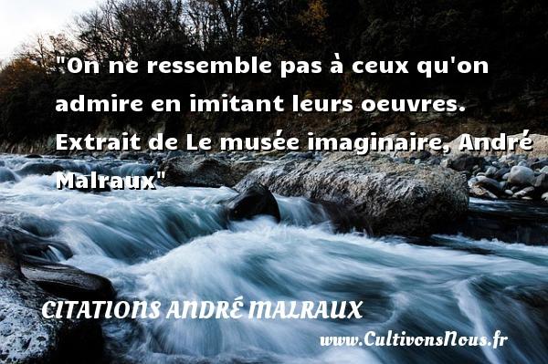 On ne ressemble pas à ceux qu on admire en imitant leurs oeuvres.   Extrait de Le musée imaginaire, André Malraux   Une citation sur l admiration   CITATIONS ANDRÉ MALRAUX - Citations André Malraux - Citation admiration