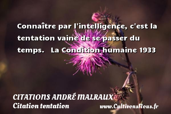 Citations André Malraux - Citation tentation - Connaître par l intelligence, c est la tentation vaine de se passer du temps.     La Condition humaine 1933  Une citation d André Malraux CITATIONS ANDRÉ MALRAUX