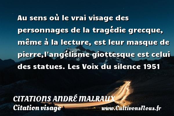 Au sens où le vrai visage des personnages de la tragédie grecque, même à la lecture, est leur masque de pierre,l angélisme giottesque est celui des statues.  Les Voix du silence 1951  Une citation d André Malraux CITATIONS ANDRÉ MALRAUX - Citations André Malraux - Citation visage