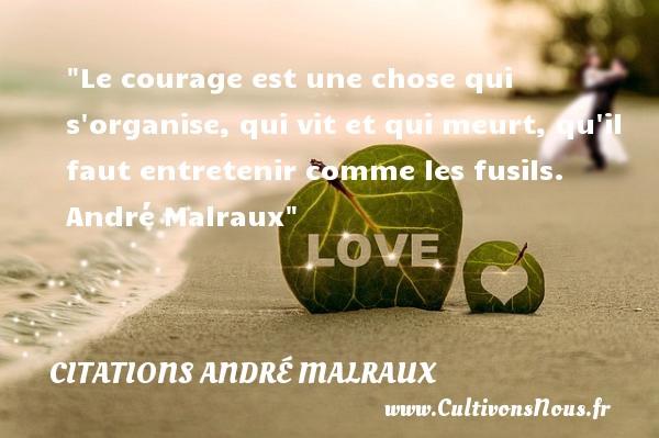 Le courage est une chose qui s organise, qui vit et qui meurt, qu il faut entretenir comme les fusils.   André Malraux   Une citation sur le courage        CITATIONS ANDRÉ MALRAUX - Citations André Malraux - Citation courage