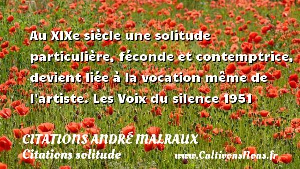 Citations André Malraux - Citations solitude - Au XIXe siècle une solitude particulière, féconde et contemptrice, devient liée à la vocation même de l artiste.  Les Voix du silence 1951  Une citation d André Malraux CITATIONS ANDRÉ MALRAUX