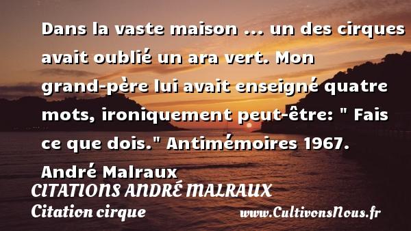Dans la vaste maison ... un des cirques avait oublié un ara vert. Mon grand-père lui avait enseigné quatre mots, ironiquement peut-être:   Fais ce que dois.   Antimémoires 1967. André Malraux   CITATIONS ANDRÉ MALRAUX - Citations André Malraux - Citation cirque