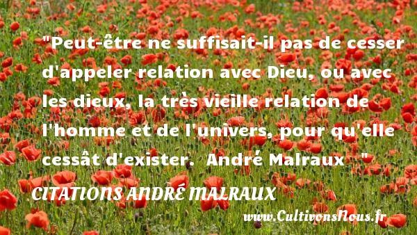 Peut-être ne suffisait-il pas de cesser d appeler relation avec Dieu, ou avec les dieux, la très vieille relation de l homme et de l univers, pour qu elle cessât d exister.   André Malraux    CITATIONS ANDRÉ MALRAUX - Citations André Malraux