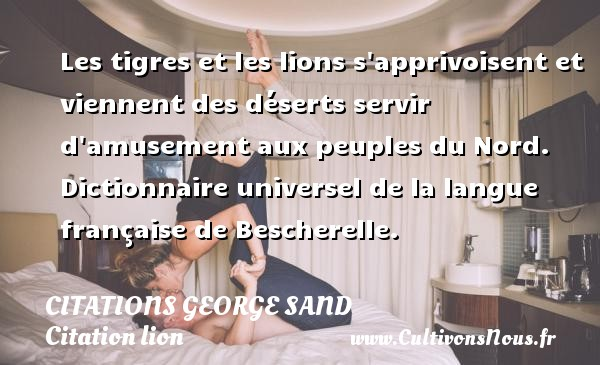 Les tigres et les lions s apprivoisent et viennent des déserts servir d amusement aux peuples du Nord.  Dictionnaire universel de la langue française de Bescherelle.   Une citation de George Sand CITATIONS GEORGE SAND - Citation lion