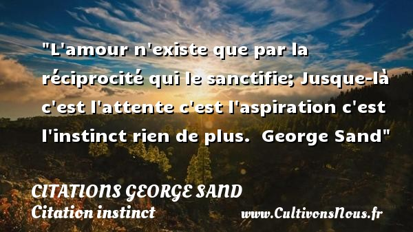 Citations George Sand - Citation instinct - L amour n existe que par la réciprocité qui le sanctifie; Jusque-là c est l attente c est l aspiration c est l instinct rien de plus.   George Sand   Une citation sur l instinct    CITATIONS GEORGE SAND