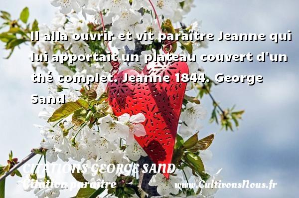 Citations George Sand - Citation paraître - Il alla ouvrir et vit paraître Jeanne qui lui apportait un plateau couvert d un thé complet.  Jeanne 1844. George Sand CITATIONS GEORGE SAND