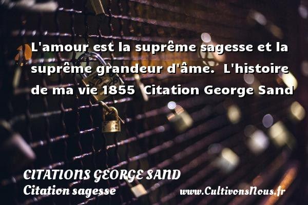 Citations George Sand - Citation sagesse - L amour est la suprême sagesse et la suprême grandeur d âme.    L histoire de ma vie 1855   Citation George Sand CITATIONS GEORGE SAND
