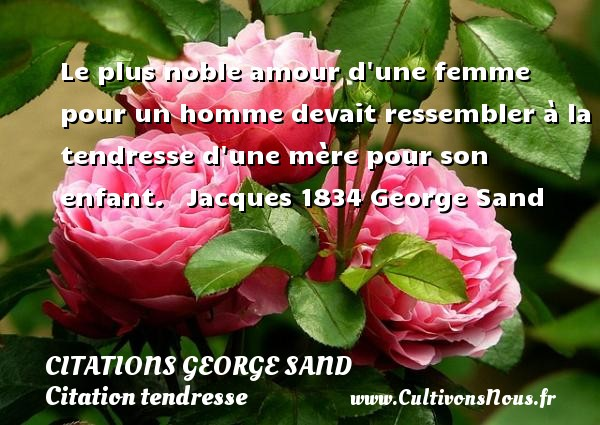 Citations George Sand - Citation tendresse - Le plus noble amour d une femme pour un homme devait ressembler à la tendresse d une mère pour son enfant.     Jacques 1834  George Sand CITATIONS GEORGE SAND