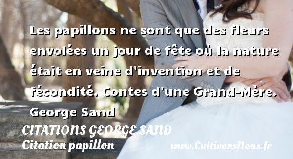 Citations George Sand - Citation papillon - Les papillons ne sont que des fleurs envolées un jour de fête où la nature était en veine d invention et de fécondité.  Contes d une Grand-Mère. George Sand CITATIONS GEORGE SAND