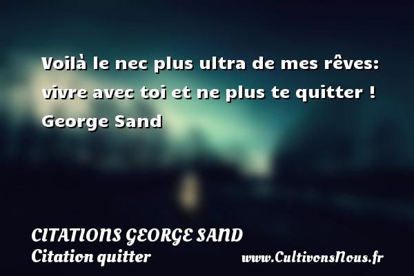 Citations George Sand - Citation quitter - Voilà le nec plus ultra de mes rêves: vivre avec toi et ne plus te quitter !  George Sand CITATIONS GEORGE SAND