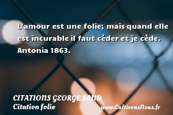 L amour est une folie; mais quand elle est incurable il faut céder et je cède.  Antonia 1863.   Une citation de George Sand CITATIONS GEORGE SAND - Citation folie