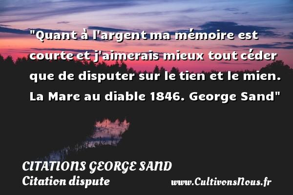 Citations George Sand - Citation dispute - Quant à l argentma mémoire est courteet j aimerais mieux toutcéder que de disputer sur letien et le mien.  La Mare au diable 1846. George Sand   Une citation sur la dispute CITATIONS GEORGE SAND