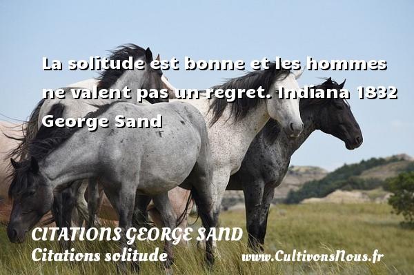 Citations George Sand - Citations solitude - La solitude est bonne et les hommes ne valent pas un regret.  Indiana 1832  George Sand CITATIONS GEORGE SAND