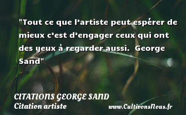 Citations George Sand - Citation artiste - Tout ce que l'artiste peut espérer de mieux c'est d'engager ceux qui ont des yeux à regarder aussi.   George Sand   Une citation sur artiste CITATIONS GEORGE SAND