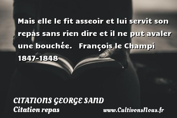 Citations George Sand - Citation repas - Mais elle le fit asseoir et lui servit son repas sans rien dire et il ne put avaler une bouchée.     François le Champi 1847-1848  Citations de George Sand CITATIONS GEORGE SAND