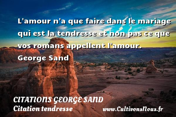 Citations George Sand - Citation tendresse - L amour n a que faire dans le mariage qui est la tendresse et non pas ce que vos romans appellent l amour.     George Sand CITATIONS GEORGE SAND