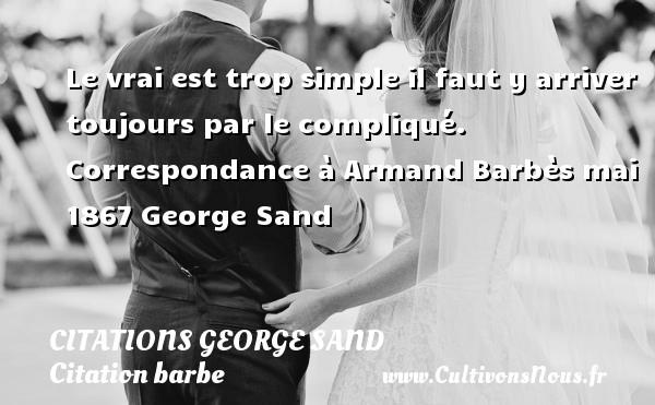 Le vrai est trop simple il faut y arriver toujours par le compliqué.  Correspondance à Armand Barbès mai 1867  George Sand CITATIONS GEORGE SAND - Citation barbe - Citation simple