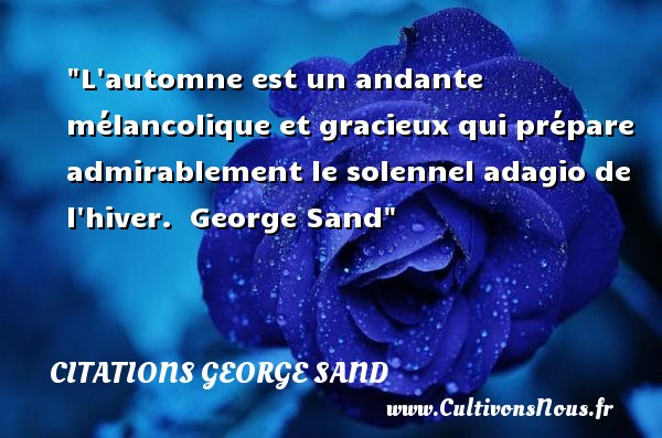 Citations George Sand - Citation admiration - Citation hiver - L automne est un andante mélancolique et gracieux qui prépare admirablement le solennel adagio de l hiver.   George Sand   Une citation sur l admiration CITATIONS GEORGE SAND