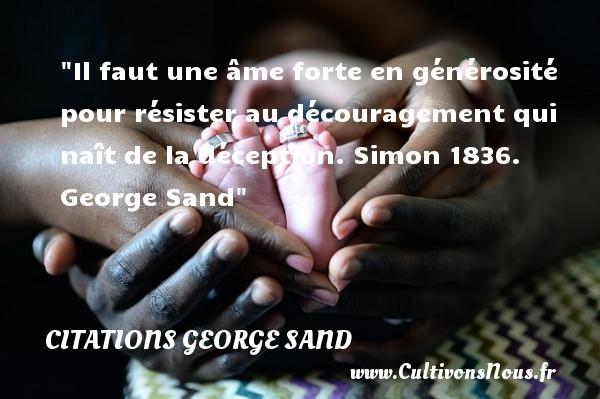 Citations George Sand - Citation courage - Citation générosité - Il faut une âme forte en générosité pour résister au découragement qui naît de la déception.  Simon 1836. George Sand   Une citation sur le courage   CITATIONS GEORGE SAND