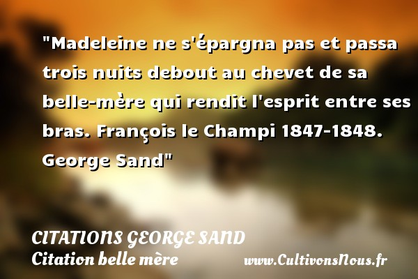 Madeleine ne s épargna pas et passa trois nuits debout au chevet de sa belle-mère qui rendit l esprit entre ses bras.  François le Champi 1847-1848. George Sand   Une citation sur belle-mère CITATIONS GEORGE SAND - Citation belle mère