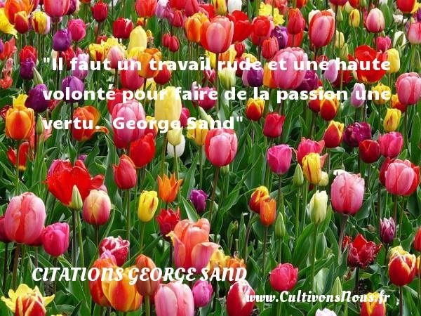 Il faut un travail rude et une haute volonté pour faire de la passion une vertu.   George Sand   Une citation sur la volonté CITATIONS GEORGE SAND - Citation volonté