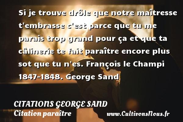 Citations George Sand - Citation paraître - Si je trouve drôle que notre maîtresse t embrasse c est parce que tu me parais trop grand pour ça et que ta câlinerie te fait paraître encore plus sot que tu n es.  François le Champi 1847-1848. George Sand CITATIONS GEORGE SAND