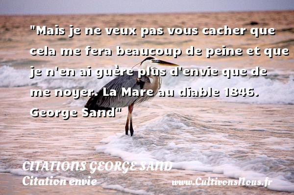 Citations George Sand - Citation envie - Mais je ne veux pas vous cacher que cela me fera beaucoup de peine et que je n en ai guère plus d envie que de me noyer.  La Mare au diable 1846. George Sand   Une citation sur envie CITATIONS GEORGE SAND