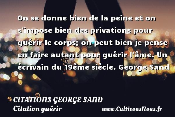 Citations George Sand - Citation guérir - On se donne bien de la peine et on s impose bien des privations pour guérir le corps; on peut bien je pense en faire autant pour guérir l âme.  Un écrivain du 19ème siècle. George Sand CITATIONS GEORGE SAND