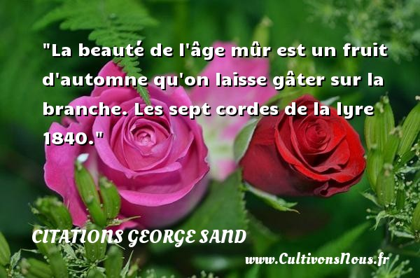 La beauté de l âge mûr est un fruit d automne qu on laisse gâter sur la branche.  Les sept cordes de la lyre 1840. Une citation de George Sand CITATIONS GEORGE SAND - Citation automne - Citation beauté