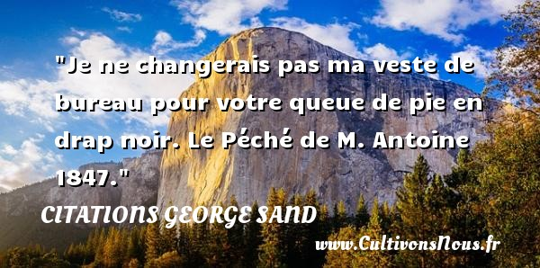 Je ne changerais pas ma veste de bureau pour votre queue de pie en drap noir.  Le Péché de M. Antoine 1847. Une citation de George Sand CITATIONS GEORGE SAND