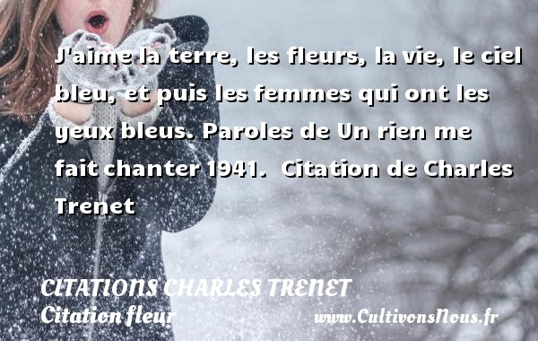 J aime la terre, les fleurs, la vie, le ciel bleu, et puis les femmes qui ont les yeux bleus.  Paroles de Un rien me fait chanter 1941.   Citation de Charles Trenet  CITATIONS CHARLES TRENET - Citation fleur - Citation travail