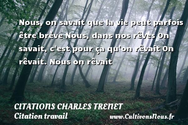 Citations - Citations Charles Trenet - Citation travail - Nous, on savait que la vie peut parfois être brève Nous, dans nos rêves On savait, c est pour ça qu on rêvait  On rêvait. Nous on rêvait    Une citation de Charles Trenet CITATIONS CHARLES TRENET
