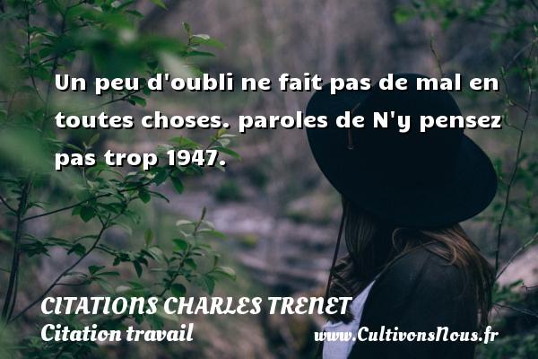 Citations - Citations Charles Trenet - Citation travail - Un peu d oubli ne fait pas de mal en toutes choses.  paroles de N y pensez pas trop 1947.  Une citation de Charles Trenet CITATIONS CHARLES TRENET