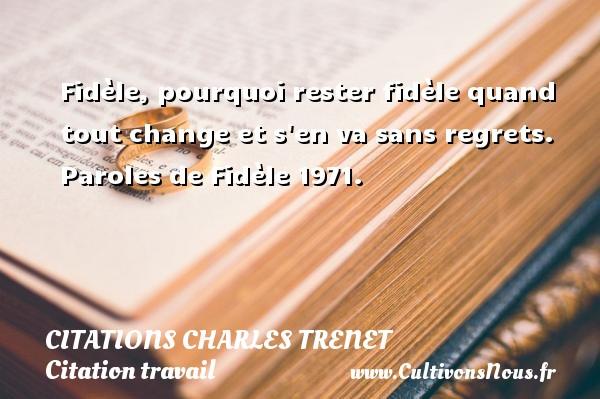 Citations - Citations Charles Trenet - Citation travail - Fidèle, pourquoi rester fidèle quand tout change et s en va sans regrets.  Paroles de Fidèle 1971.  Une citation de Charles Trenet CITATIONS CHARLES TRENET