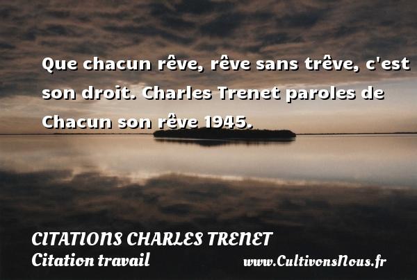 Que chacun rêve, rêve sans trêve, c est son droit.  Charles Trenet paroles de Chacun son rêve 1945.  Une citation de Charles Trenet CITATIONS CHARLES TRENET - Citation travail
