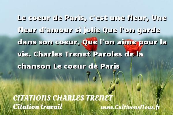 Le coeur de Paris, c est une fleur, Une fleur d amour si jolie Que l on garde dans son coeur, Que l on aime pour la vie.  Charles Trenet  Paroles de la chanson Le coeur de Paris  Une citation de Charles Trenet CITATIONS CHARLES TRENET - Citation travail